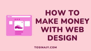 How to make money with web design - Tosinajy