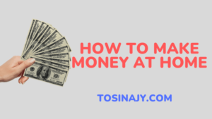 How to make money at home - Tosinajy