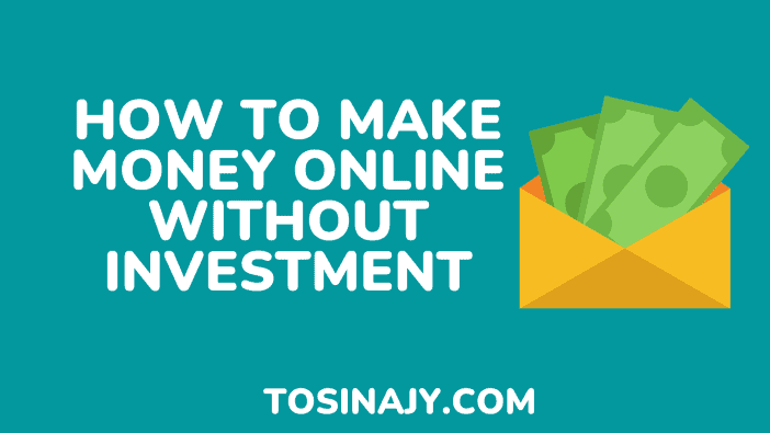 how to make money online without investment - Tosinajy