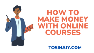 how to make money with online courses - Tosinajy