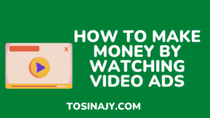 how to make money by watching video ads - Tosinajy